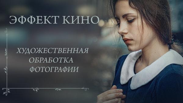 ЭФФЕКТ КИНО. ХУДОЖЕСТВЕННАЯ ОБРАБОТКА ФОТОГРАФИИ